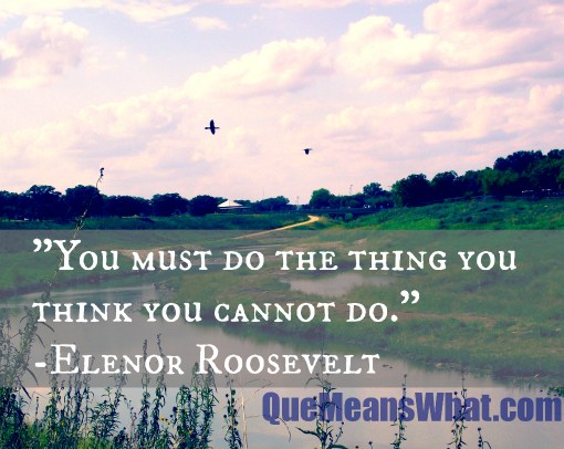 You must do the thing you think you cannot do. Elenor Roosevelt
