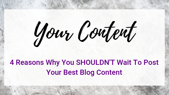 4 Reasons Why You Shouldn't Wait To Post Your Best Blog Content