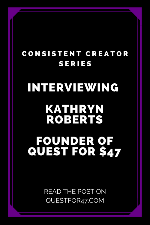 Consistent Creator Series Kathryn Roberts of Quest for $47 on Quest for $47 Pinterest