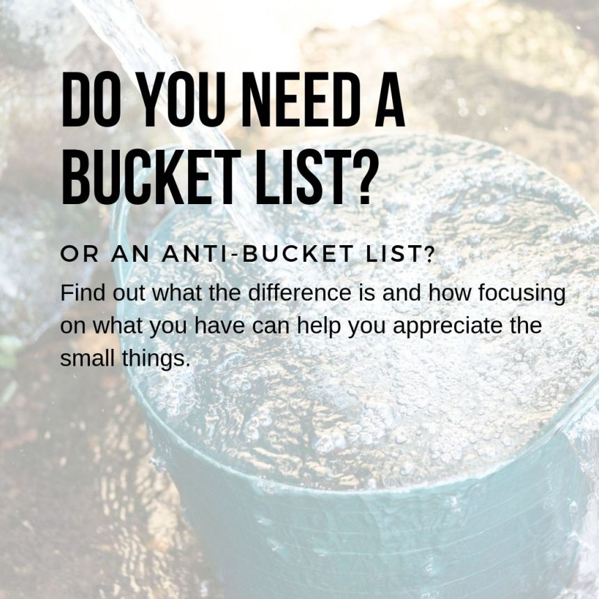 my bucket already is overflowing. Do I need a bucket list? What is an anti-bucket list?