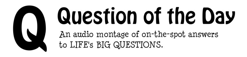 Question of the Day - An audio montage of on-the-spot answers to life's big questions.