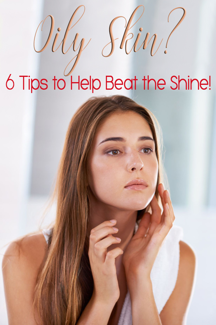 Oily Skin? 6 Tips to Help Beat the Shine!