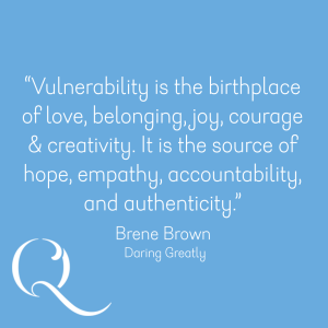 'Vulnerability is the birthplace of love, belonging, joy, courage and creativity. It is the source of hope, empathy, accountability, and authenticity.' Brene Brown – Daring Greatly.
