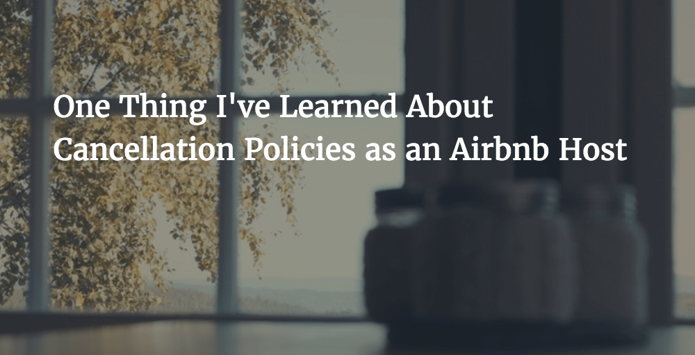 One Thing I've Learned About Cancellation Policies as an Airbnb Host