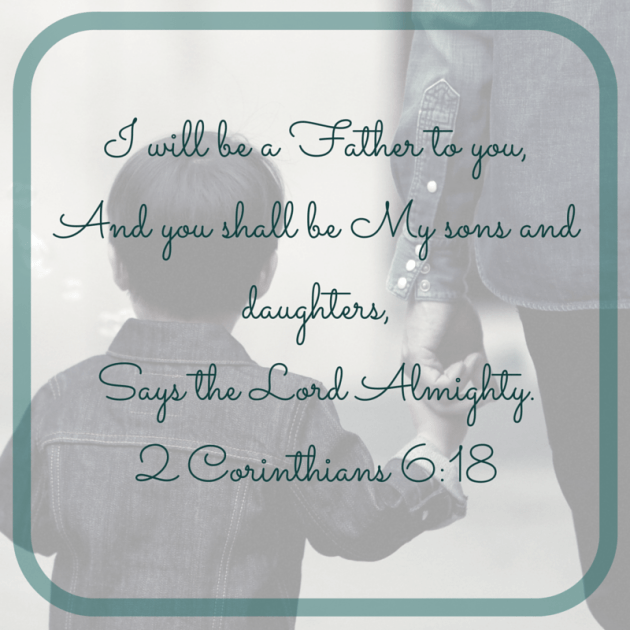 """I will be a Father to you,And you shall be My sons and daughters,Says the Lord Almighty.""2 Corinthians 6_18"