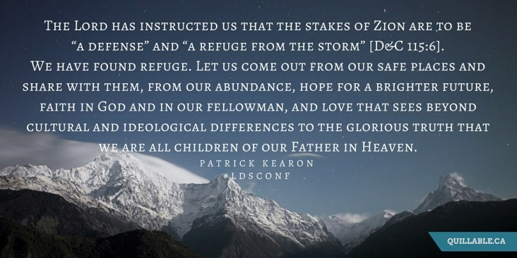 """The Lord has instructed us that the stakes of Zion are to be """"a defense"""" and """"a refuge from the storm"""" [D&C 115-6]. We have found refuge. Let us come out from our safe places and share with them, from our abundance, hope"""