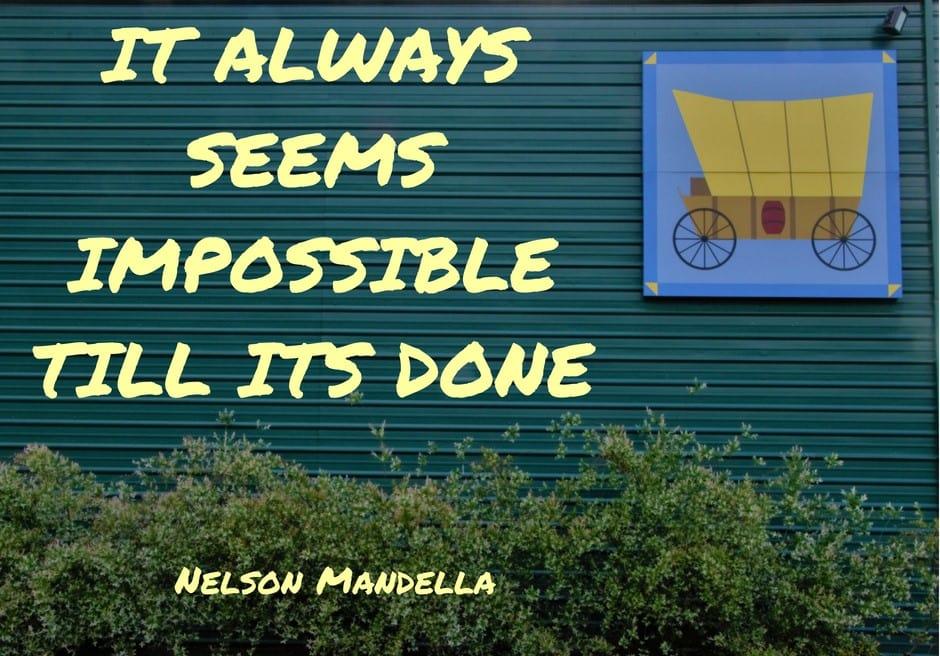 It always seems impossible till it's done-Nelson Mandella