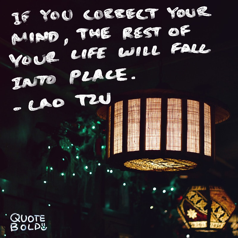"""quote """"If you correct your mind, the rest of your life will fall into place."""" - Lao Tzu"""