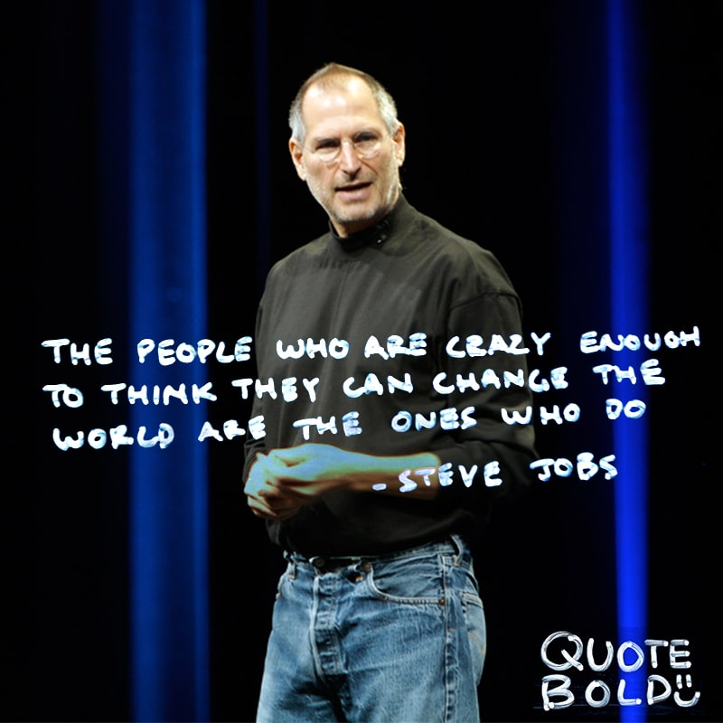 """""""The people who are crazy enough to think they can change the world are the ones who do."""" - Steve Jobs"""