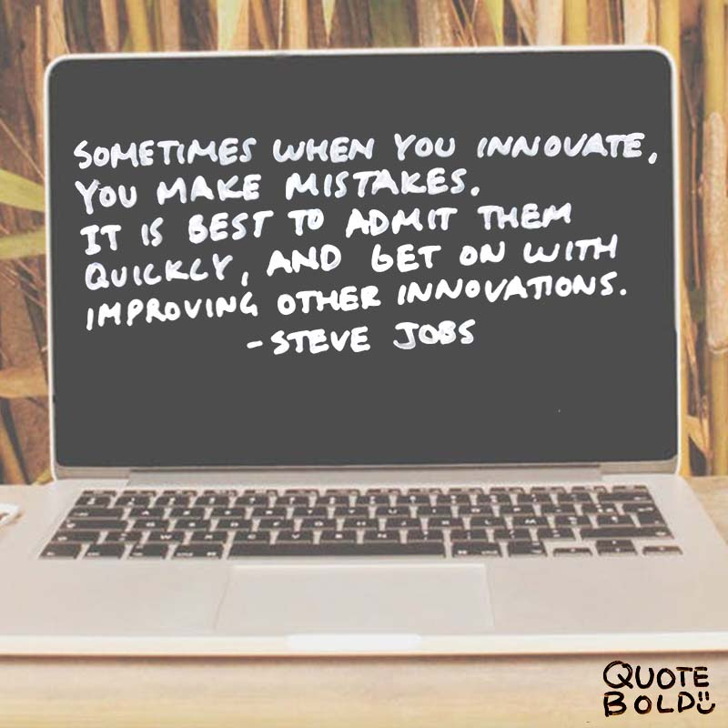 """steve jobs quotes on mistakes. """"Sometimes when you innovate, you make mistakes. It is best to admit them quickly, and get on with improving your other innovations."""""""