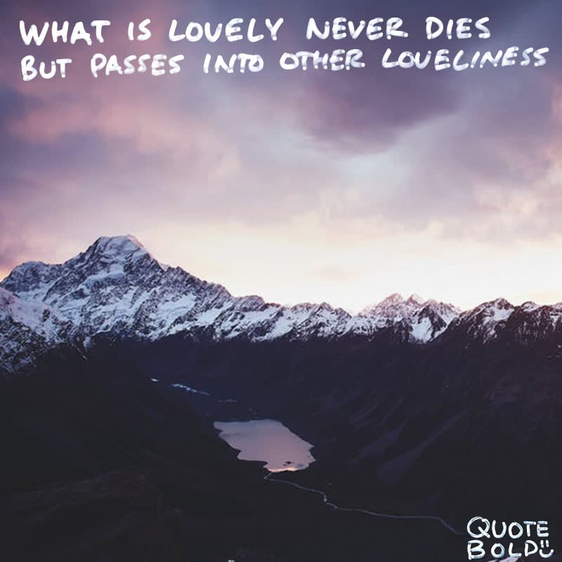 "condolences insight ""What is lovely never dies, But passes into other loveliness."" - Thomas Bailey Aldrich"