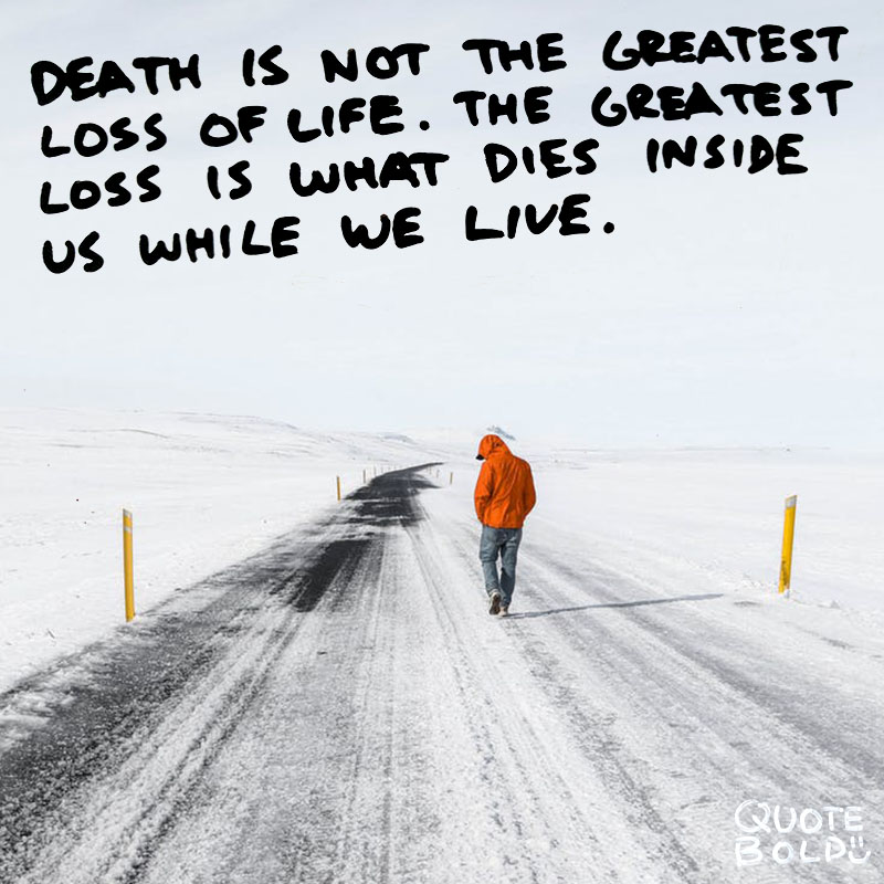 "condolences quotes ""Death is not the greatest loss in life. The greatest loss is what dies inside us while we live."" - Norman Cousins"