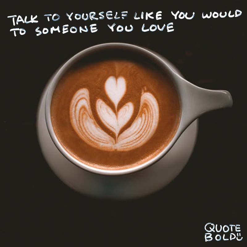 "self esteem quote ""Talk to yourself like you would to someone you love."" - Brene Brown"