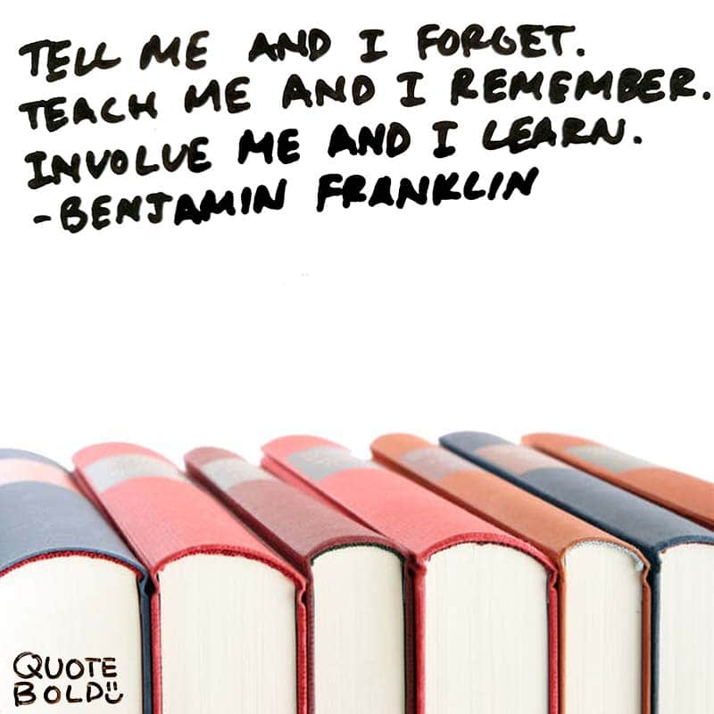 "learning quote ""Tell me and I forget. Teach me and I remember. Involve me and I learn."" - Benjamin Franklin"