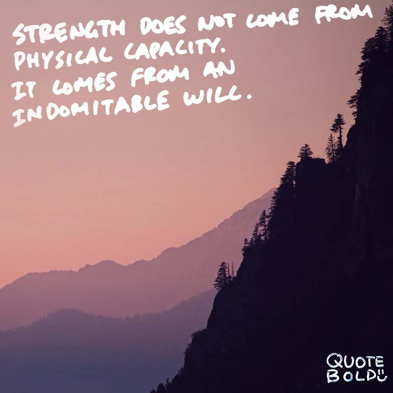 "quotes being strong - Mahatma Gandhi ""Strength does not come from physical capacity. It comes from an indomitable will."""