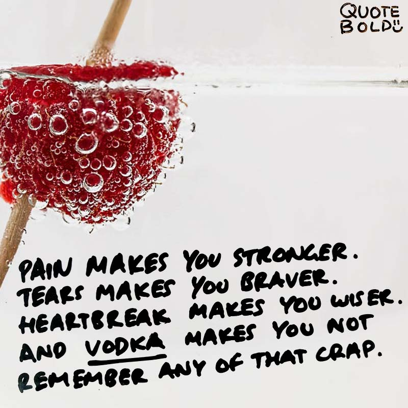 "quotes being strong - Nishan Panwar ""Pain makes you stronger. Tears make you braver. Heartbreak makes you wiser. And vodka makes you not remember any of that crap."""