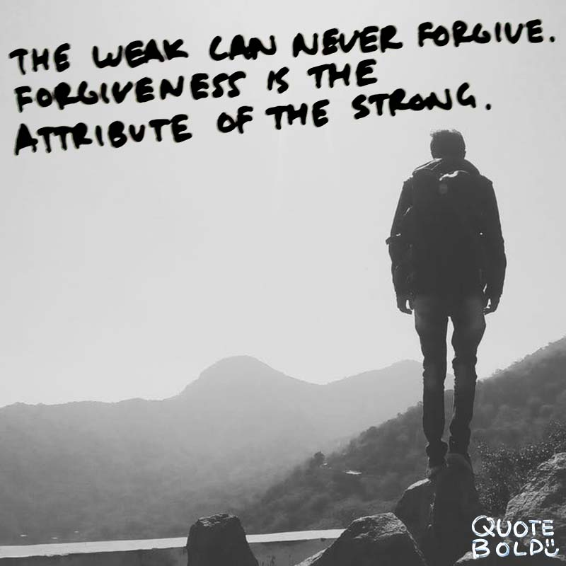 "quotes being strong - ""The weak can never forgive. Forgiveness is the attribute of the strong."""