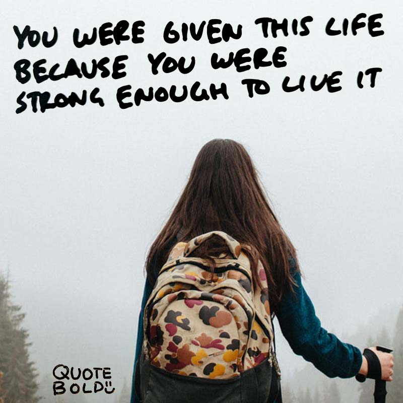quotes being strong - you were given this life