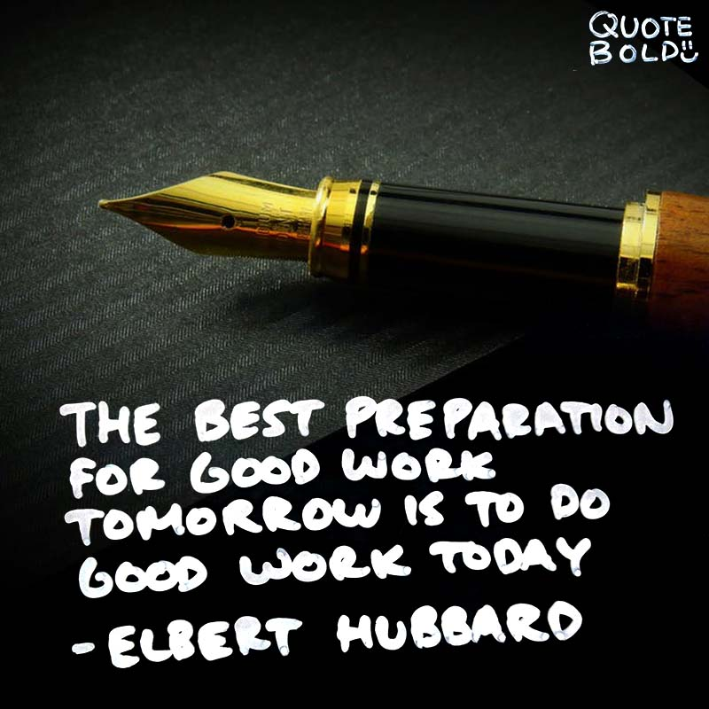"Inspirational Quotes Work Elbert Hubbard ""The best preparation for good work tomorrow is to do good work today."""
