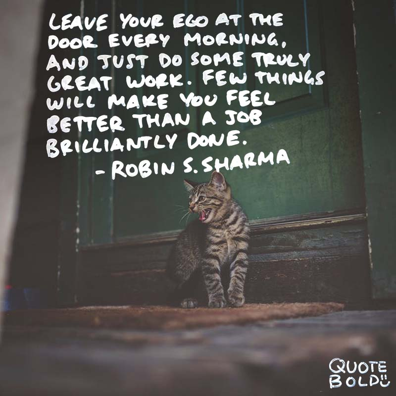 "Inspirational Quotes Work Robin S Sharma ""Leave your ego at the door every morning, and just do some truly great work. Few things will make you feel better than a job brilliantly done."""