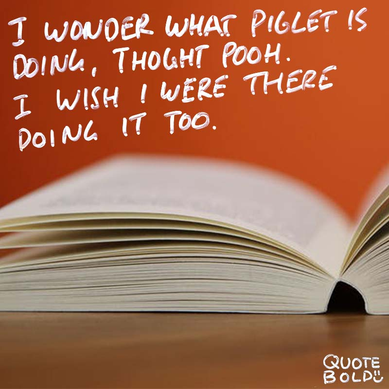 """best friend quotes image - AA Milne """"I wonder what Piglet is doing,"""" thought Pooh. """"I wish I were there to be doing it, too."""""""