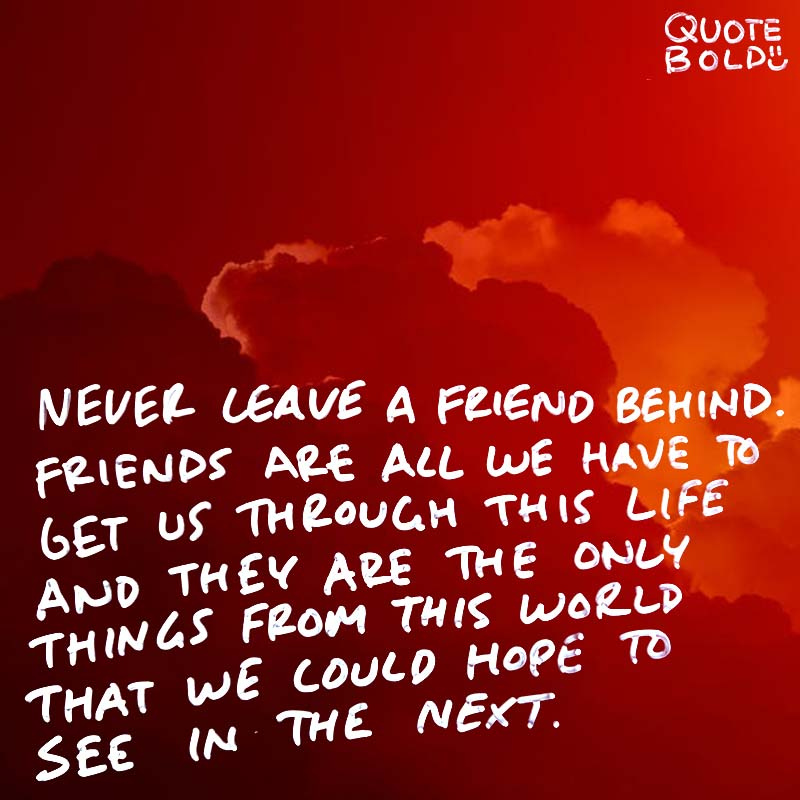 """best friend quotes - Dean Koontz """"Never leave a friend behind. Friends are all we have to get us through this life–and they are the only things from this world that we could hope to see in the next."""""""