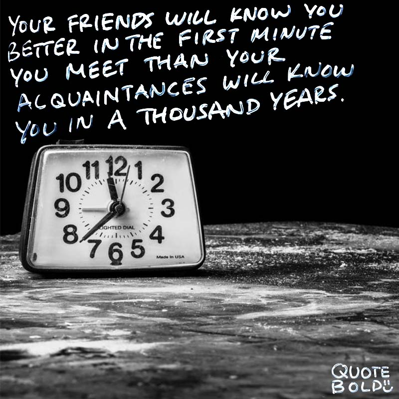 """best friend quotes - Richard Bach """"Your friends will know you better in the first minute you meet than your acquaintances will know you in a thousand years."""""""