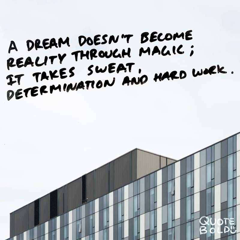 "quote ""A dream doesn't become reality through magic; it takes sweat, determination and hard work."" - Colin Powell"