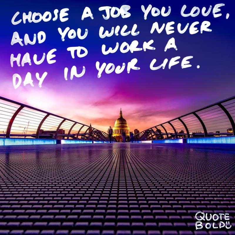 "quote ""Choose a job you love, and you will never have to work a day in your life."" - Confucius"