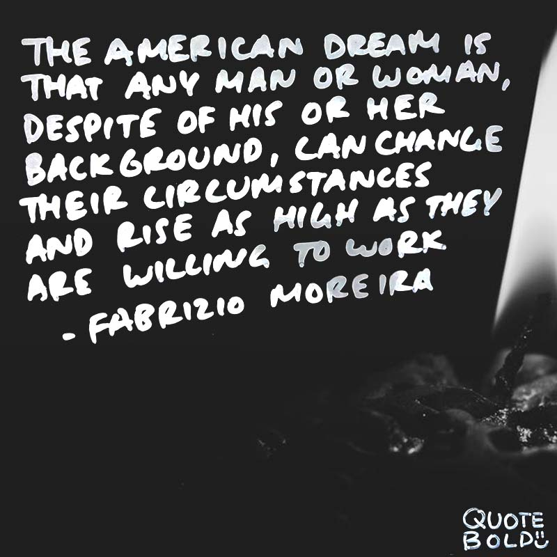 "inspirational quote for work - Fabrizio Moreira ""The American Dream is that any man or woman, despite of his or her background, can change their circumstances and rise as high as they are willing to work."""