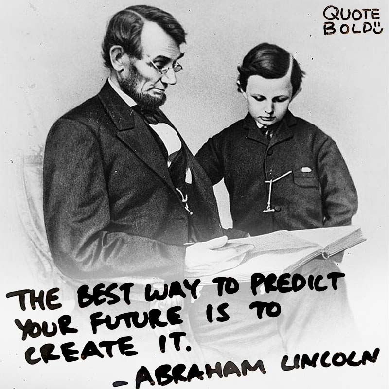 """quote - Abraham Lincoln """"The best way to predict your future is to create it"""""""