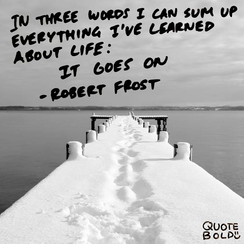 """life quotes - Robert Frost """"In three words I can sum up everything I've learned about life: it goes on."""""""