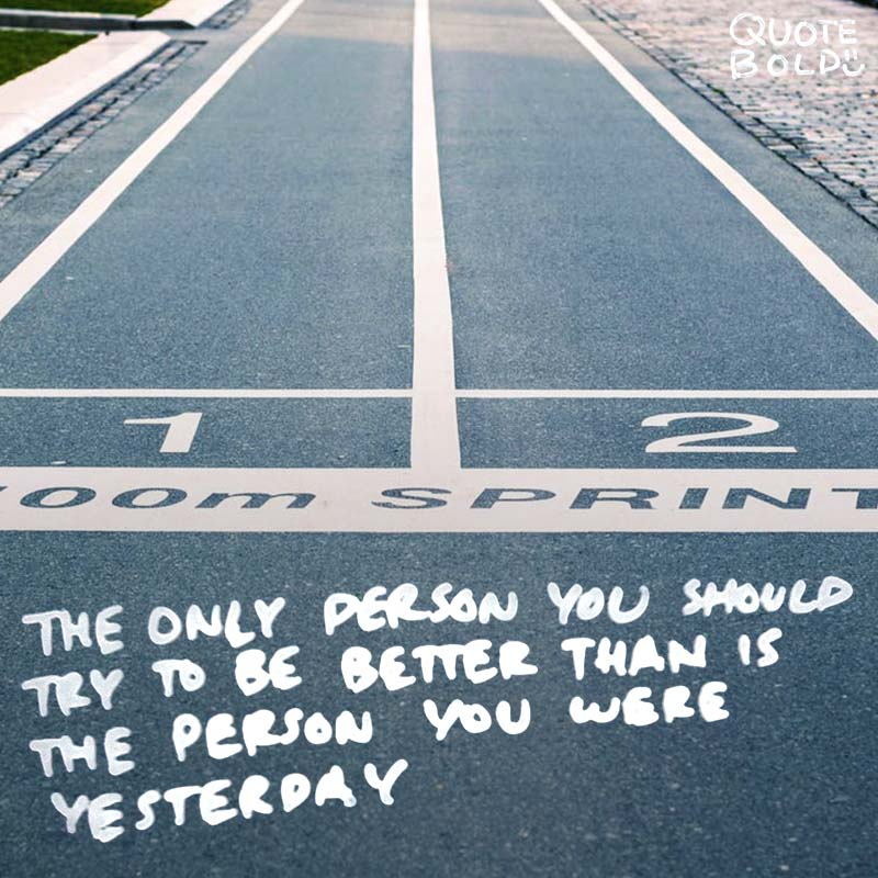 """life quotes - """"The only person you should try to be better than is the person you were yesterday."""""""