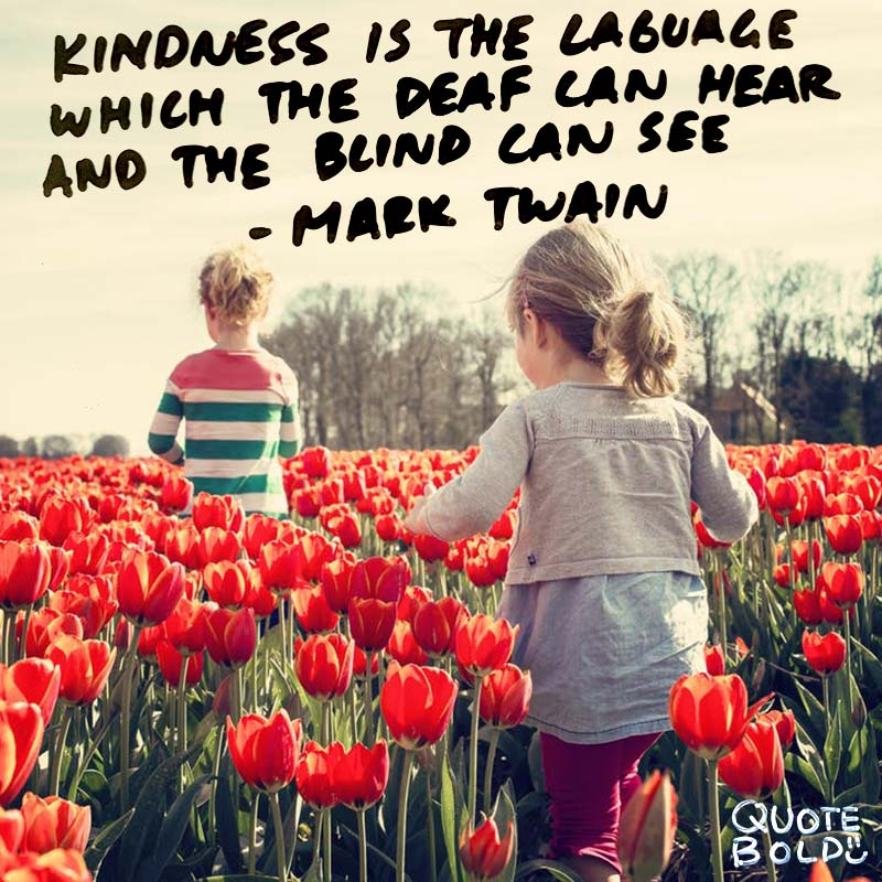 """life quotes """"Kindness is the language which the deaf can hear and the blind can see."""" - mark twain"""