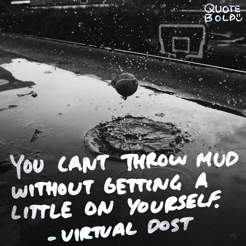 """life quotes - virtual dost """"You can't throw mud without getting a little on yourself"""""""