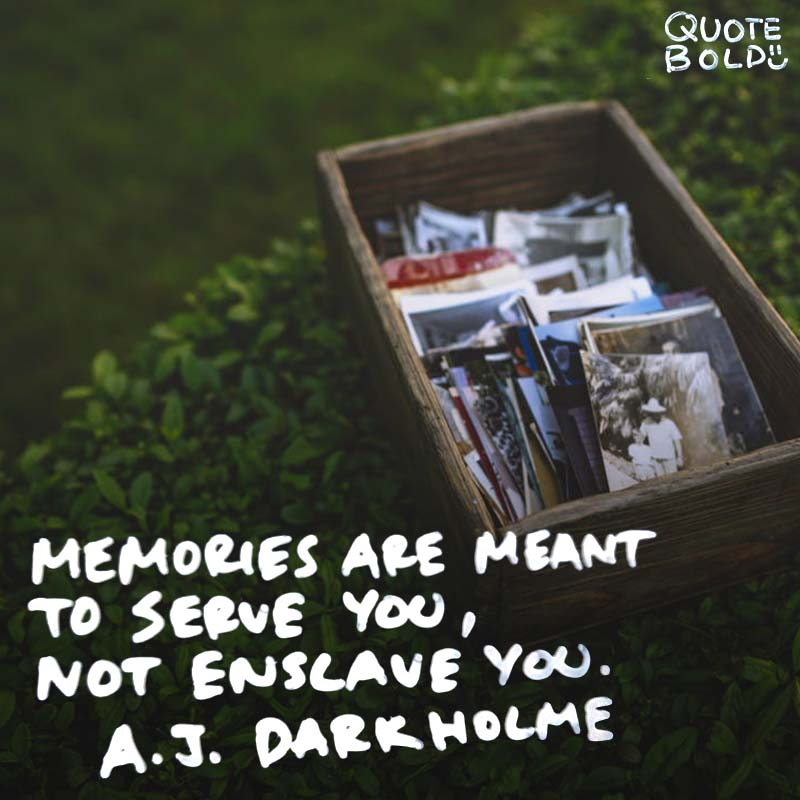 "quote A J Darkholme ""Memories are meant to serve you, not enslave you."""