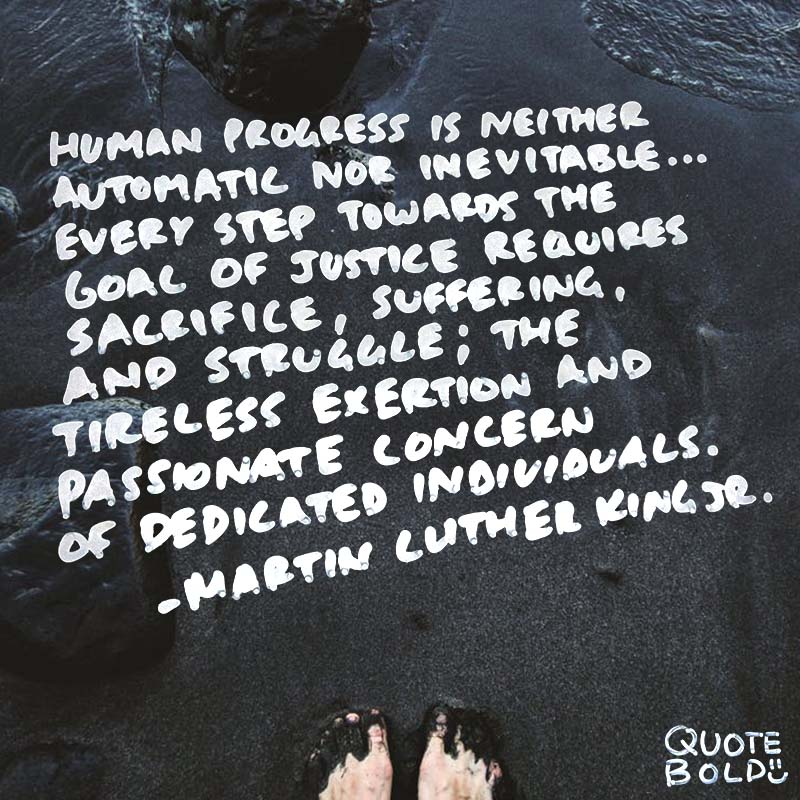 "quotes mlk ""Human progress is neither automatic nor inevitable... Every step toward the goal of justice requires sacrifice, suffering, and struggle; the tireless exertions and passionate concern of dedicated individuals."""