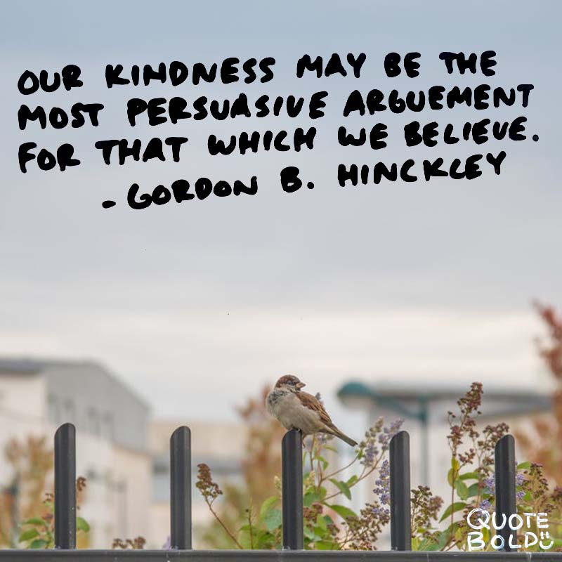 """kindness quotes - Gordon B Hinckley """"Our kindness may be the most persuasive argument for that which we believe."""""""