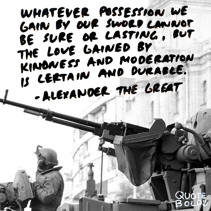 """""""Whatever possession we gain by our sword cannot be sure or lasting, but the love gained by kindness and moderation is certain and durable."""" quotes - alexander the great"""