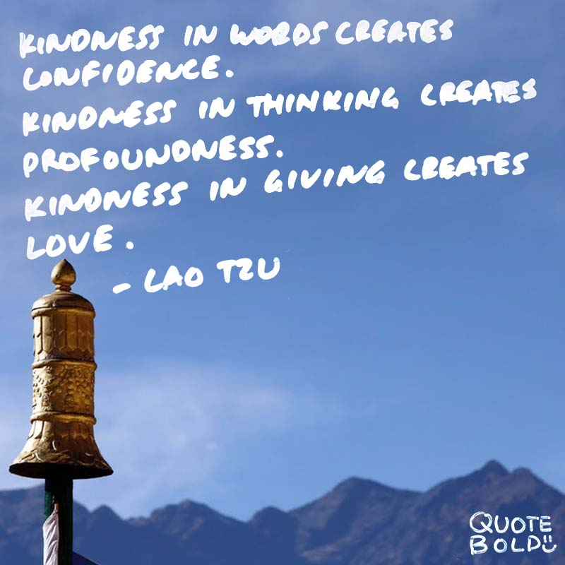 """""""Kindness in words creates confidence. Kindness in thinking creates profoundness. Kindness in giving creates love."""" quotes - lao tzu"""