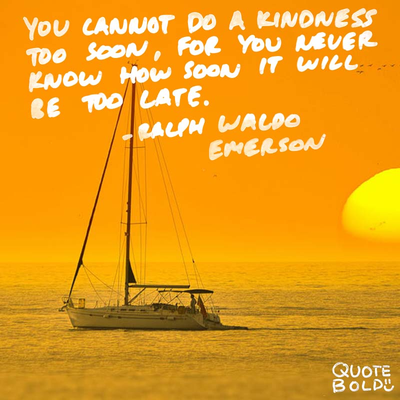 """""""You cannot do a kindness too soon, for you never know how soon it will be too late."""" quotes - ralph waldo emerson"""
