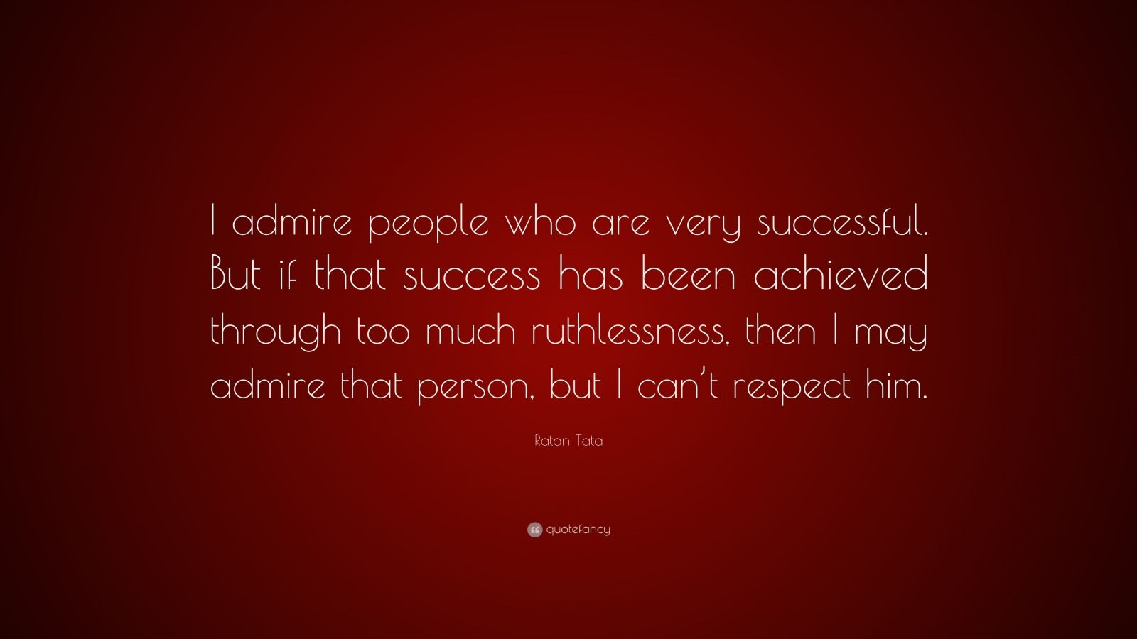 Ratan Tata Quote I Admire People Who Are Very Successful But If That Success Has Been
