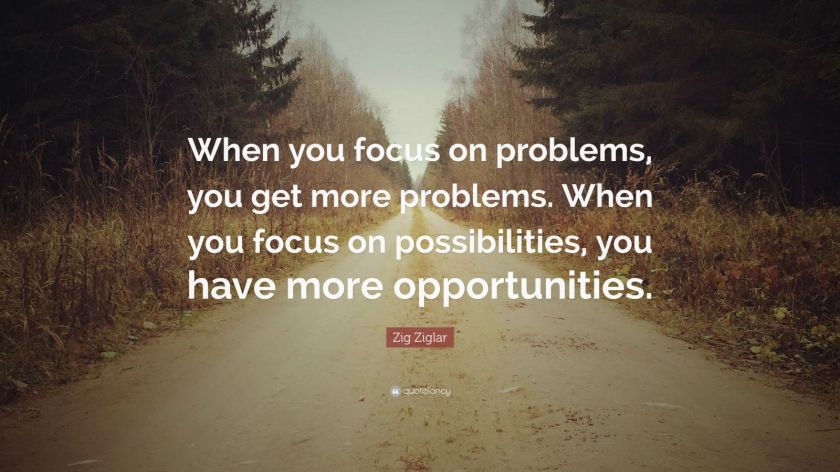 "Zig Ziglar Quote: ""When you focus on problems, you get more problems. When you focus on possibilities, you have more opportunities."""
