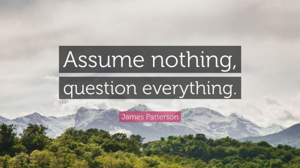 "James Patterson Quote: ""Assume nothing, question ..."