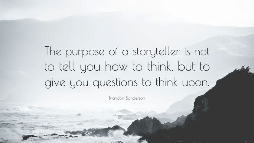 "Brandon Sanderson Quote: ""The purpose of a storyteller is not to tell you how to think, but to give you questions to think upon."""