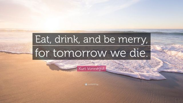 """Eat, drink, and be merry, for tomorrow we die."" Kurt vonnegut"