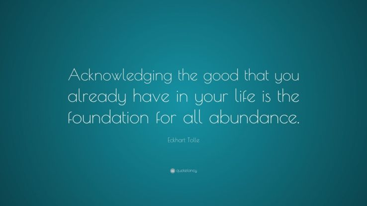 "Eckhart Tolle Quote: ""Acknowledging the good that you already have in your life is the foundation for all abundance."""
