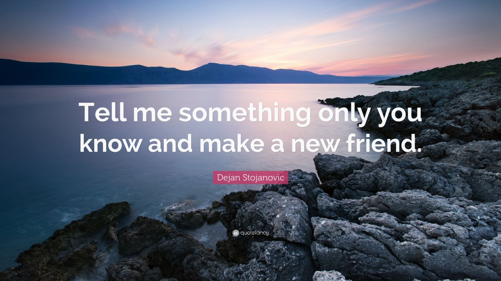 Tell me something only you know and make a new friend.