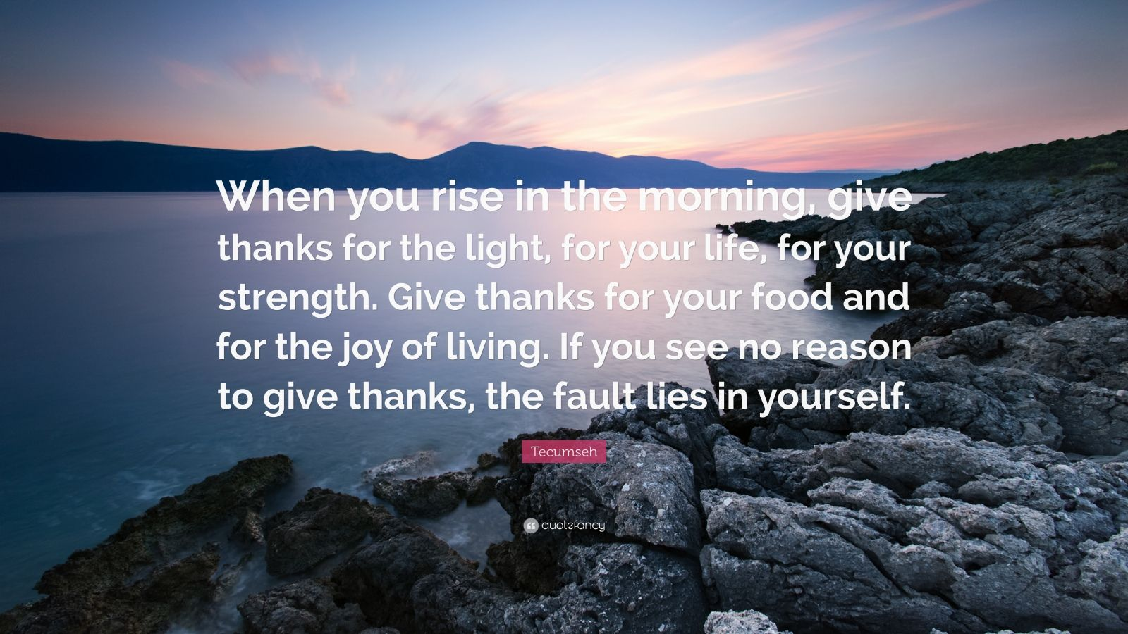 Tecumseh Quote When You Rise In The Morning Give Thanks For The Light For Your Life For