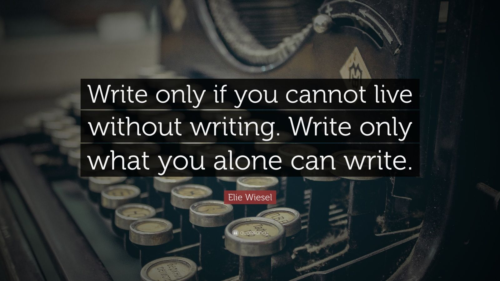Elie Wiesel Quote Write Only If You Cannot Live Without Writing Write Only What You Alone Can